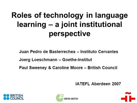Roles of technology in language learning – a joint institutional perspective Juan Pedro de Basterrechea – Instituto Cervantes Joerg Loeschmann – Goethe-Institut.