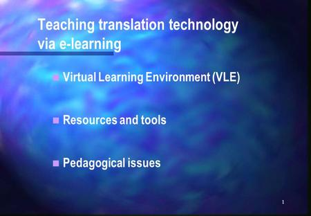 1 Teaching translation technology via e-learning Virtual Learning Environment (VLE) Resources and tools Pedagogical issues.