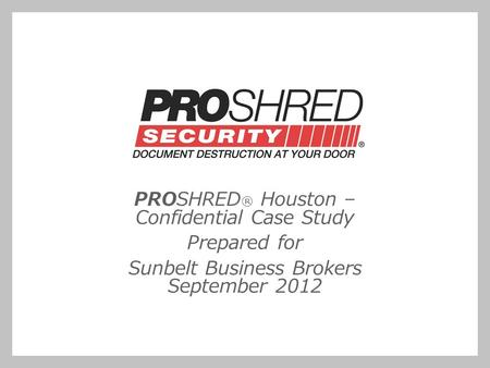 PROSHRED ® Houston – Confidential Case Study Prepared for Sunbelt Business Brokers September 2012.