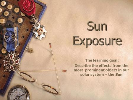 Sun Exposure The learning goal: Describe the effects from the most prominent object in our solar system – the Sun.