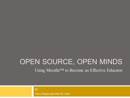 OPEN SOURCE, OPEN MINDS Using Moodle™ to Become an Effective Educator By Tracy Magin and Allen M. Ford.