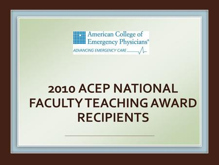 2010 ACEP NATIONAL FACULTY TEACHING AWARD RECIPIENTS.