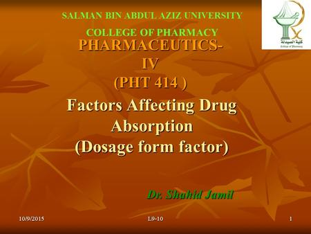 PHARMACEUTICS- IV (PHT 414 ) Dr. Shahid Jamil SALMAN BIN ABDUL AZIZ UNIVERSITY COLLEGE OF PHARMACY L9-10110/9/2015 Factors Affecting Drug Absorption (Dosage.