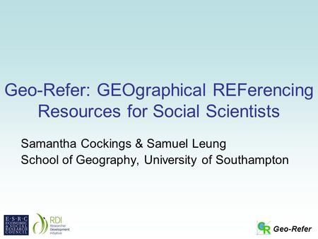Geo-Refer Geo-Refer: GEOgraphical REFerencing Resources for Social Scientists Samantha Cockings & Samuel Leung School of Geography, University of Southampton.