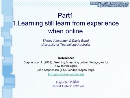 Part1 1.Learning still learn from experience when online Shirley Alexander & David Boud University of Technology,Australia Reference: Stephenson, J. (2001).