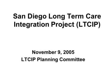 San Diego Long Term Care Integration Project (LTCIP) November 9, 2005 LTCIP Planning Committee.