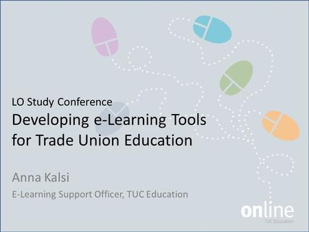 LO Study Conference Developing e-Learning Tools for Trade Union Education Anna Kalsi E-Learning Support Officer, TUC Education.