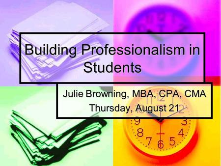 Building Professionalism in Students Julie Browning, MBA, CPA, CMA Thursday, August 21.