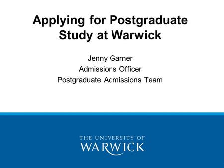 Applying for Postgraduate Study at Warwick Jenny Garner Admissions Officer Postgraduate Admissions Team.