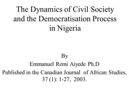 The Dynamics of Civil Society and the Democratisation Process in Nigeria By Emmanuel Remi Aiyede Ph.D Published in the Canadian Journal of African Studies,