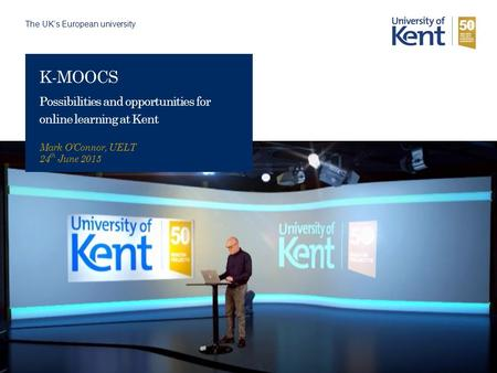 The UK's European university K-MOOCS Possibilities and opportunities for online learning at Kent Mark O'Connor, UELT 24 th June 2015.