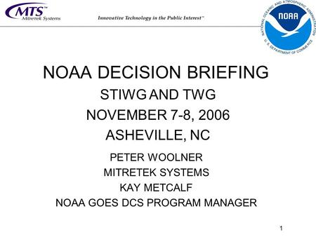 1 PETER WOOLNER MITRETEK SYSTEMS KAY METCALF NOAA GOES DCS PROGRAM MANAGER NOAA DECISION BRIEFING STIWG AND TWG NOVEMBER 7-8, 2006 ASHEVILLE, NC.