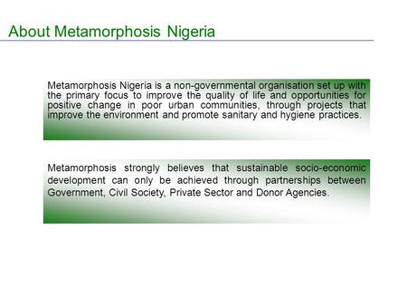 About Metamorphosis Nigeria Metamorphosis Nigeria is a non-governmental organisation set up with the primary focus to improve the quality of life and opportunities.