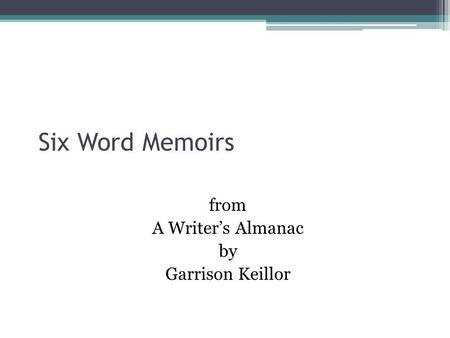 Six Word Memoirs from A Writer's Almanac by Garrison Keillor.