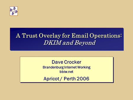 A Trust Overlay for Email Operations: DKIM and Beyond Dave Crocker Brandenburg Internet Working bbiw.net Apricot / Perth 2006 Dave Crocker Brandenburg.