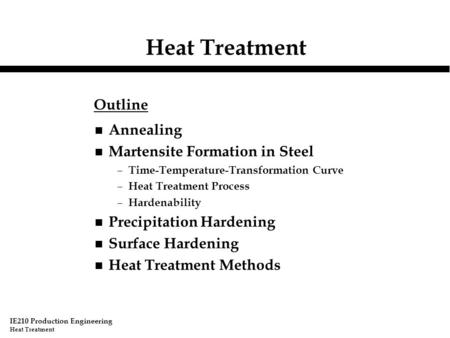 IE210 Production Engineering Heat Treatment n Annealing n Martensite Formation in Steel – Time-Temperature-Transformation Curve – Heat Treatment Process.
