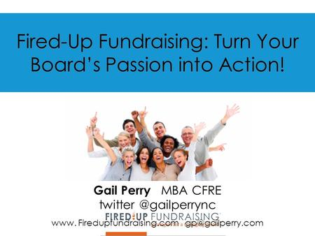 Fired-Up Fundraising: Turn Your Board's Passion into Action! Gail Perry MBA CFRE www. Firedupfundraising.com