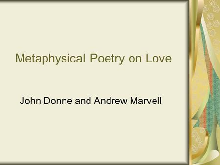 Metaphysical Poetry on Love John Donne and Andrew Marvell.