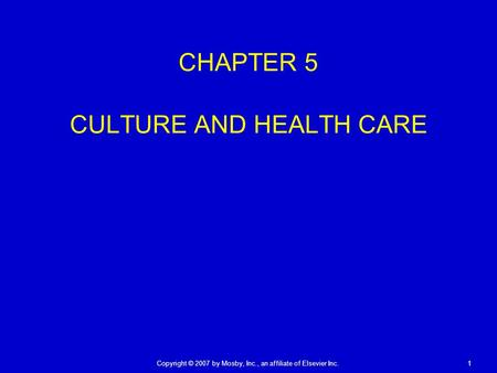 Copyright © 2007 by Mosby, Inc., an affiliate of Elsevier Inc. 1 CHAPTER 5 CULTURE AND HEALTH CARE.