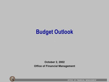 0 OFFICE OF FINANCIAL MANAGEMENT Budget Outlook October 2, 2002 Office of Financial Management.