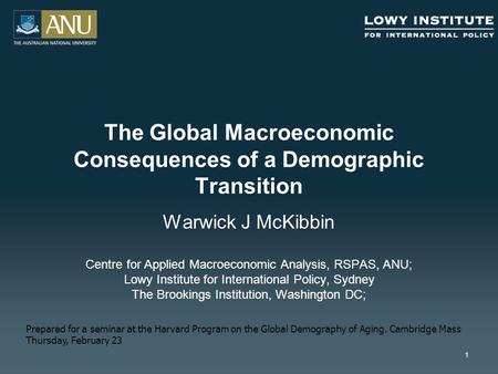 1 The Global Macroeconomic Consequences of a Demographic Transition Warwick J McKibbin Centre for Applied Macroeconomic Analysis, RSPAS, ANU; Lowy Institute.