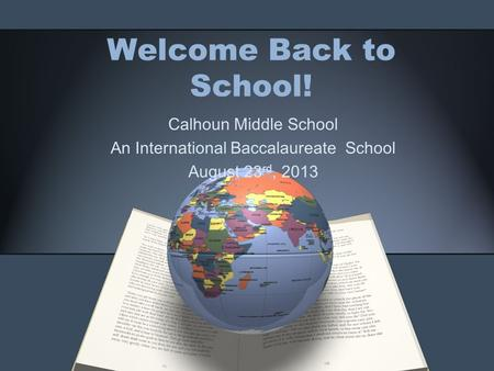 Welcome Back to School! Calhoun Middle School An International Baccalaureate School August 23 rd, 2013.