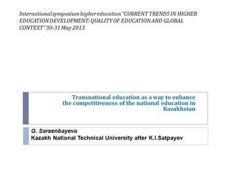 "International symposium higher education ""CURRENT TRENDS IN HIGHER EDUCATION DEVELOPMENT: QUALITY OF EDUCATION AND GLOBAL CONTEXT"" 30-31 May 2013 Transnational."