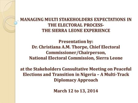 MANAGING MULTI STAKEHOLDERS EXPECTATIONS IN THE ELECTORAL PROCESS- THE SIERRA LEONE EXPERIENCE Presentation by: Dr. Christiana A.M. Thorpe, Chief Electoral.