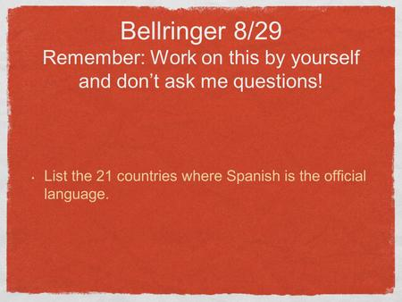 Bellringer 8/29 Remember: Work on this by yourself and don't ask me questions! List the 21 countries where Spanish is the official language.