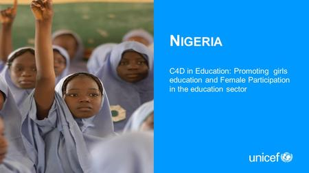 N IGERIA C4D in Education: Promoting girls education and Female Participation in the education sector.