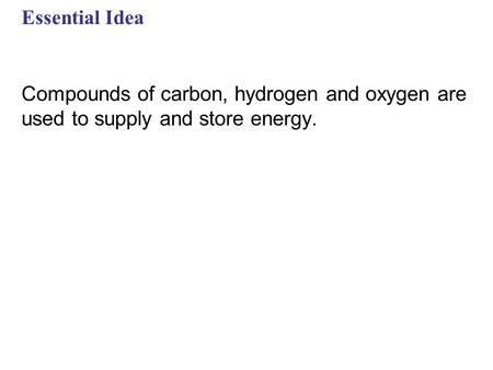 Essential Idea Compounds of carbon, hydrogen and oxygen are used to supply and store energy.