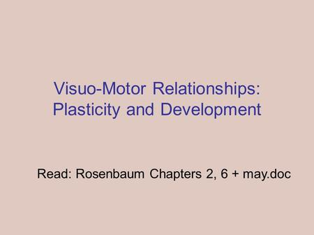 Visuo-Motor Relationships: Plasticity and Development Read: Rosenbaum Chapters 2, 6 + may.doc.