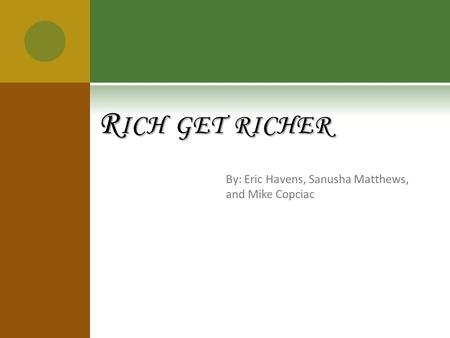 By: Eric Havens, Sanusha Matthews, and Mike Copciac R ICH GET RICHER.