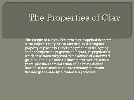 The Origin of Clays - The term clay is applied to natural earth deposits that possess and display the singular property of plasticity. Clay is the product.