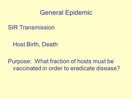 General Epidemic SIR Transmission Host Birth, Death Purpose: What fraction of hosts must be vaccinated in order to eradicate disease?
