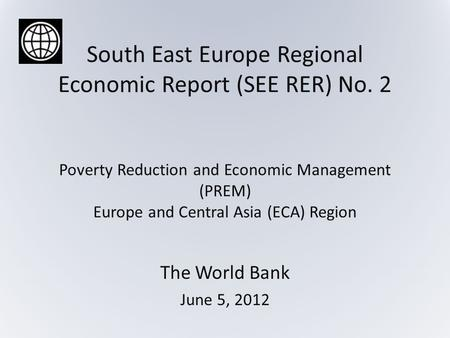 South East Europe Regional Economic Report (SEE RER) No. 2 Poverty Reduction and Economic Management (PREM) Europe and Central Asia (ECA) Region The World.