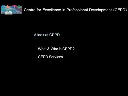 Centre for Excellence in Professional Development (CEPD) What & Who is CEPD? CEPD Services A look at CEPD.