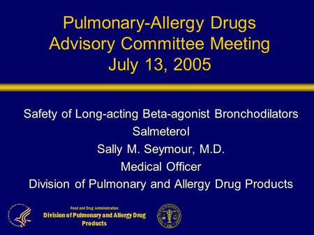 Food and Drug Administration Division of Pulmonary and Allergy Drug Products Pulmonary-Allergy Drugs Advisory Committee Meeting July 13, 2005 Safety of.