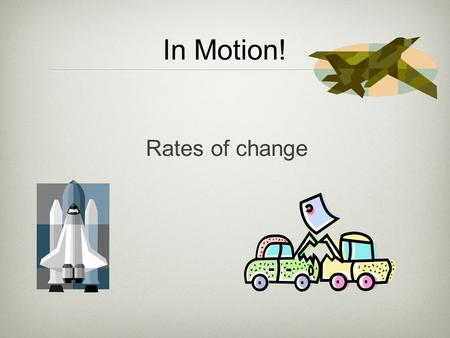 In Motion! Rates of change. Rate of Change The word rate means with respect to time (i.e. your rate of pay is in $/hour, or $/month, or $/year. If you.