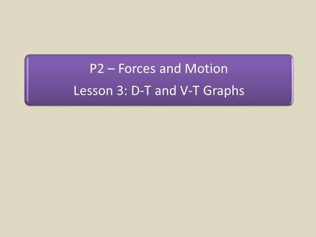 P2 – Forces and Motion Lesson 3: D-T and V-T Graphs.