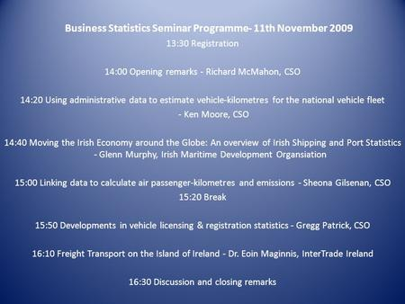Business Statistics Seminar Programme- 11th November 2009 13:30 Registration 14:00 Opening remarks - Richard McMahon, CSO 14:20 Using administrative data.