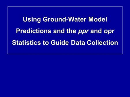Using Ground-Water Model Predictions and the ppr and opr Statistics to Guide Data Collection.