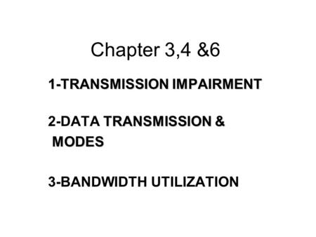 Chapter 3,4 &6 1-TRANSMISSION IMPAIRMENT TRANSMISSION & 2-DATA TRANSMISSION & MODES MODES 3-BANDWIDTH UTILIZATION.