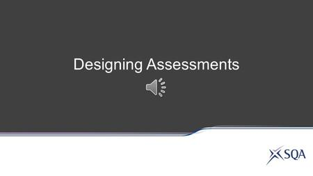 Designing Assessments Cover all the sub-skills of a single Assessment Standard, or Group sub-skills from different Assessment Standards or Outcomes or.