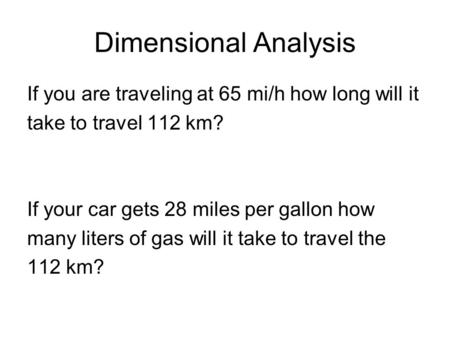 If you are traveling at 65 mi/h how long will it take to travel 112 km? If your car gets 28 miles per gallon how many liters of gas will it take to travel.