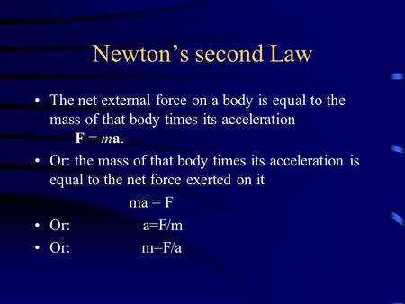 Newton's second Law The net external force on a body is equal to the mass of that body times its acceleration F = ma. Or: the mass of that body times its.