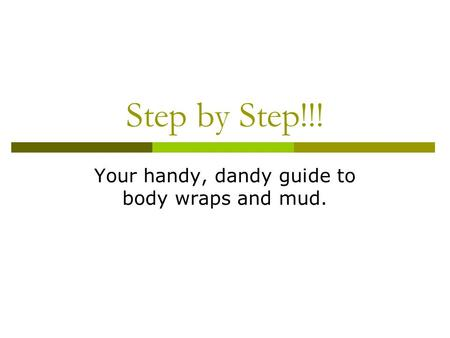 Step by Step!!! Your handy, dandy guide to body wraps and mud.