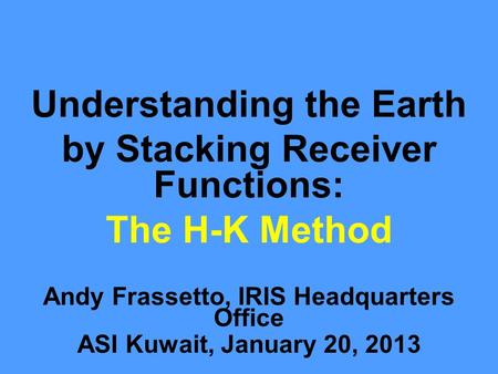 Understanding the Earth by Stacking Receiver Functions: The H-K Method Andy Frassetto, IRIS Headquarters Office ASI Kuwait, January 20, 2013.