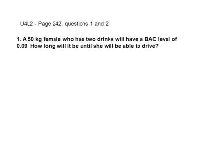 U4L2 - Page 242, questions 1 and 2 1. A 50 kg female who has two drinks will have a BAC level of 0.09. How long will it be until she will be able to drive?