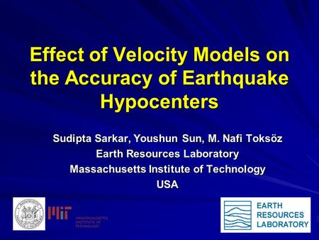 Effect of Velocity Models on the Accuracy of Earthquake Hypocenters Sudipta Sarkar, Youshun Sun, M. Nafi Toksöz Earth Resources Laboratory Massachusetts.
